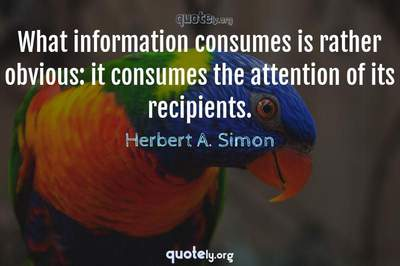 Photo Quote of What information consumes is rather obvious: it consumes the attention of its recipients.