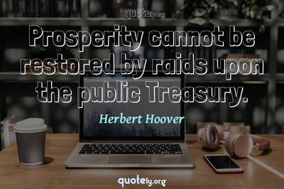 Photo Quote of Prosperity cannot be restored by raids upon the public Treasury.