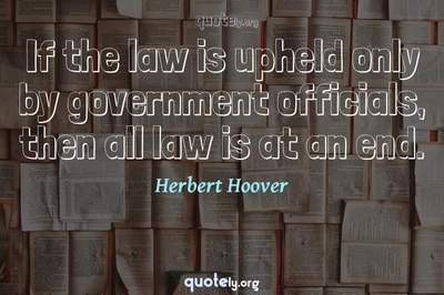 Photo Quote of If the law is upheld only by government officials, then all law is at an end.