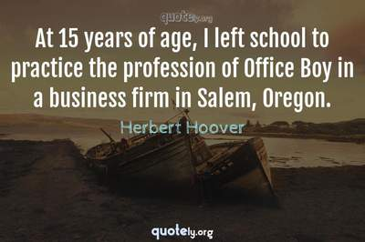 Photo Quote of At 15 years of age, I left school to practice the profession of Office Boy in a business firm in Salem, Oregon.
