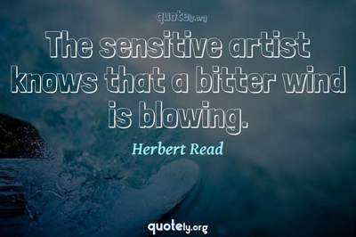 Photo Quote of The sensitive artist knows that a bitter wind is blowing.
