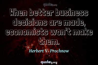Photo Quote of When better business decisions are made, economists won't make them.