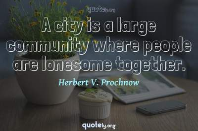 Photo Quote of A city is a large community where people are lonesome together.