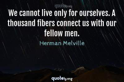 Photo Quote of We cannot live only for ourselves. A thousand fibers connect us with our fellow men.