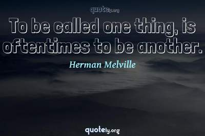 Photo Quote of To be called one thing, is oftentimes to be another.