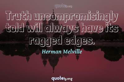 Photo Quote of Truth uncompromisingly told will always have its ragged edges.