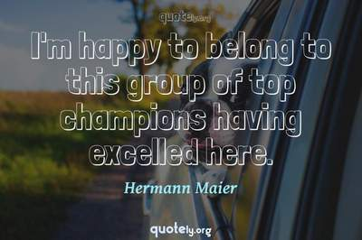 Photo Quote of I'm happy to belong to this group of top champions having excelled here.