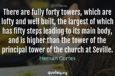 Photo Quote of There are fully forty towers, which are lofty and well built, the largest of which has fifty steps leading to its main body, and is higher than the tower of the principal tower of the church at Seville.