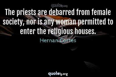 Photo Quote of The priests are debarred from female society, nor is any woman permitted to enter the religious houses.