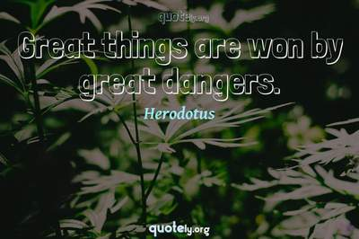Photo Quote of Great things are won by great dangers.