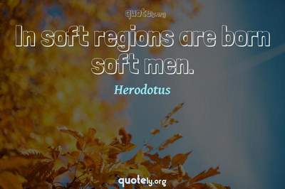 Photo Quote of In soft regions are born soft men.