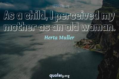 Photo Quote of As a child, I perceived my mother as an old woman.