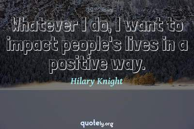 Photo Quote of Whatever I do, I want to impact people's lives in a positive way.