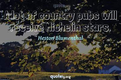 Photo Quote of A lot of country pubs will receive Michelin stars.