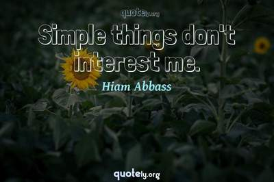 Photo Quote of Simple things don't interest me.