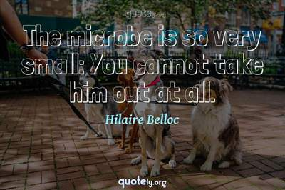 Photo Quote of The microbe is so very small: You cannot take him out at all.