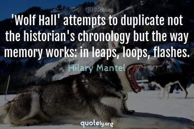 Photo Quote of 'Wolf Hall' attempts to duplicate not the historian's chronology but the way memory works: in leaps, loops, flashes.