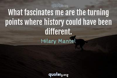 Photo Quote of What fascinates me are the turning points where history could have been different.