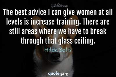 Photo Quote of The best advice I can give women at all levels is increase training. There are still areas where we have to break through that glass ceiling.