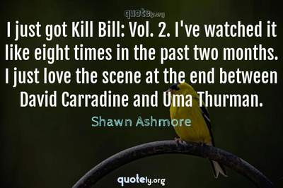 Photo Quote of I just got Kill Bill: Vol. 2. I've watched it like eight times in the past two months. I just love the scene at the end between David Carradine and Uma Thurman.