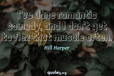 Photo Quote of I've done romantic comedy, and I don't get to flex that muscle often.
