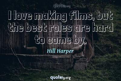 Photo Quote of I love making films, but the best roles are hard to come by.