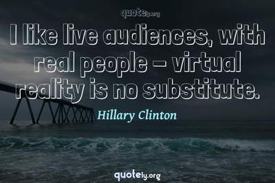 Photo Quote of I like live audiences, with real people - virtual reality is no substitute.