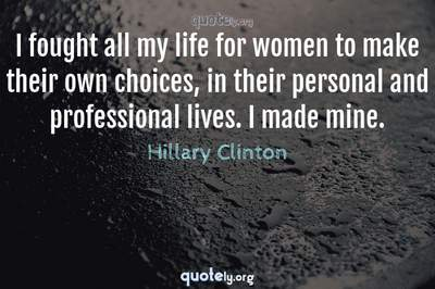 Photo Quote of I fought all my life for women to make their own choices, in their personal and professional lives. I made mine.