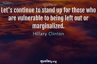Photo Quote of Let's continue to stand up for those who are vulnerable to being left out or marginalized.