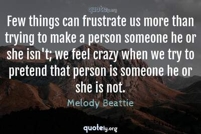 Photo Quote of Few things can frustrate us more than trying to make a person someone he or she isn't; we feel crazy when we try to pretend that person is someone he or she is not.