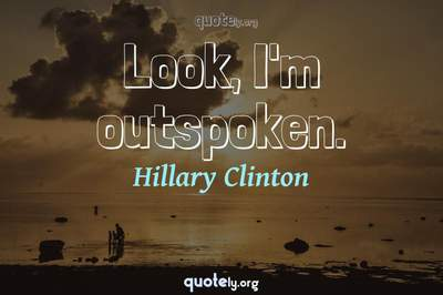Photo Quote of Look, I'm outspoken.