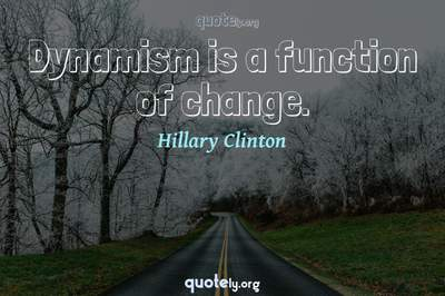 Photo Quote of Dynamism is a function of change.