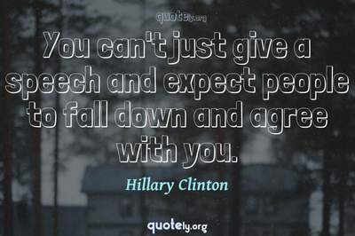 Photo Quote of You can't just give a speech and expect people to fall down and agree with you.