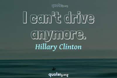 Photo Quote of I can't drive anymore.