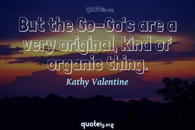 Photo Quote of But the Go-Go's are a very original, kind of organic thing.
