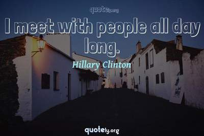 Photo Quote of I meet with people all day long.