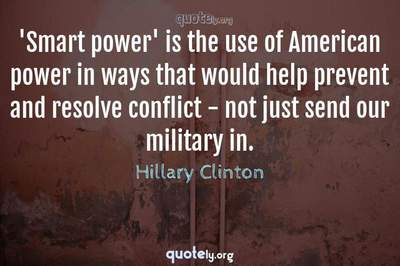 Photo Quote of 'Smart power' is the use of American power in ways that would help prevent and resolve conflict - not just send our military in.