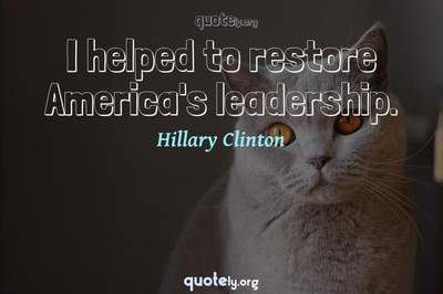 Photo Quote of I helped to restore America's leadership.