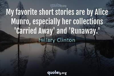 Photo Quote of My favorite short stories are by Alice Munro, especially her collections 'Carried Away' and 'Runaway.'
