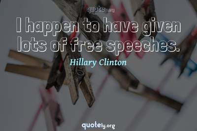 Photo Quote of I happen to have given lots of free speeches.