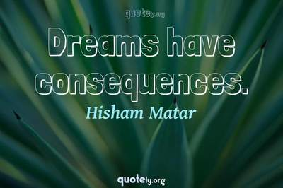 Photo Quote of Dreams have consequences.