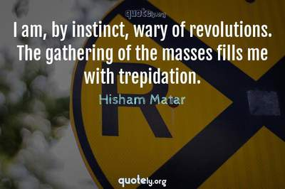 Photo Quote of I am, by instinct, wary of revolutions. The gathering of the masses fills me with trepidation.