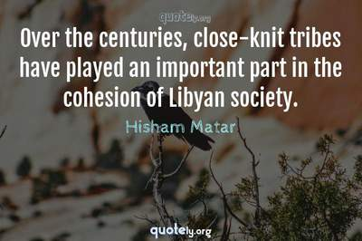 Photo Quote of Over the centuries, close-knit tribes have played an important part in the cohesion of Libyan society.
