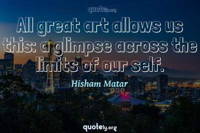 Photo Quote of All great art allows us this: a glimpse across the limits of our self.