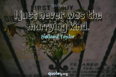 Photo Quote of I just never was the marrying kind.