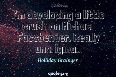 Photo Quote of I'm developing a little crush on Michael Fassbender. Really unoriginal.