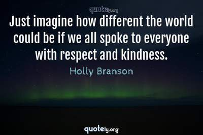Photo Quote of Just imagine how different the world could be if we all spoke to everyone with respect and kindness.