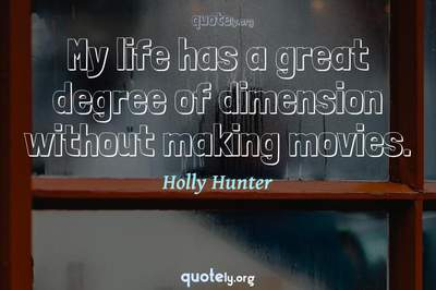 Photo Quote of My life has a great degree of dimension without making movies.