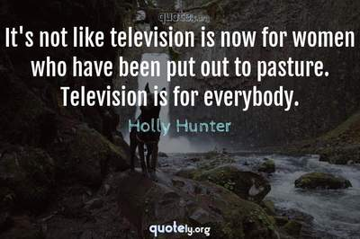 Photo Quote of It's not like television is now for women who have been put out to pasture. Television is for everybody.