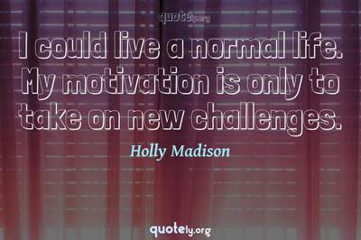 Photo Quote of I could live a normal life. My motivation is only to take on new challenges.